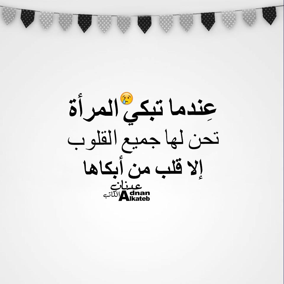 عندما تبكي المرأة تحن لها جميع القلوب إلا قلب من أبكاها كلمات عدنان الكاتب