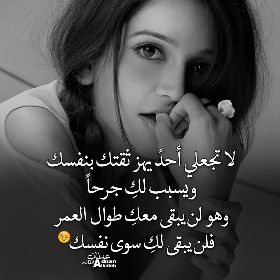 كلمات عدنان الكاتب لا تجعلي أحد يهز ثقتك بنفسك ويسبب لك جرحا وهو لن يبقى معك طوال العمر فلن يبقى لك سوى نفسك