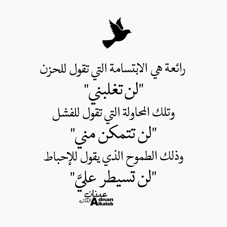 """كلمات عدنان الكاتب رائعة هي الإبتسامة التي تقول للحزن """" لن تغلبني """" وتلك المحاولة التي تقول للفشل """" لن تتمكن مني """" وذلك الطموح الذي يقول للإحباط """" لن تسيطر علي """""""