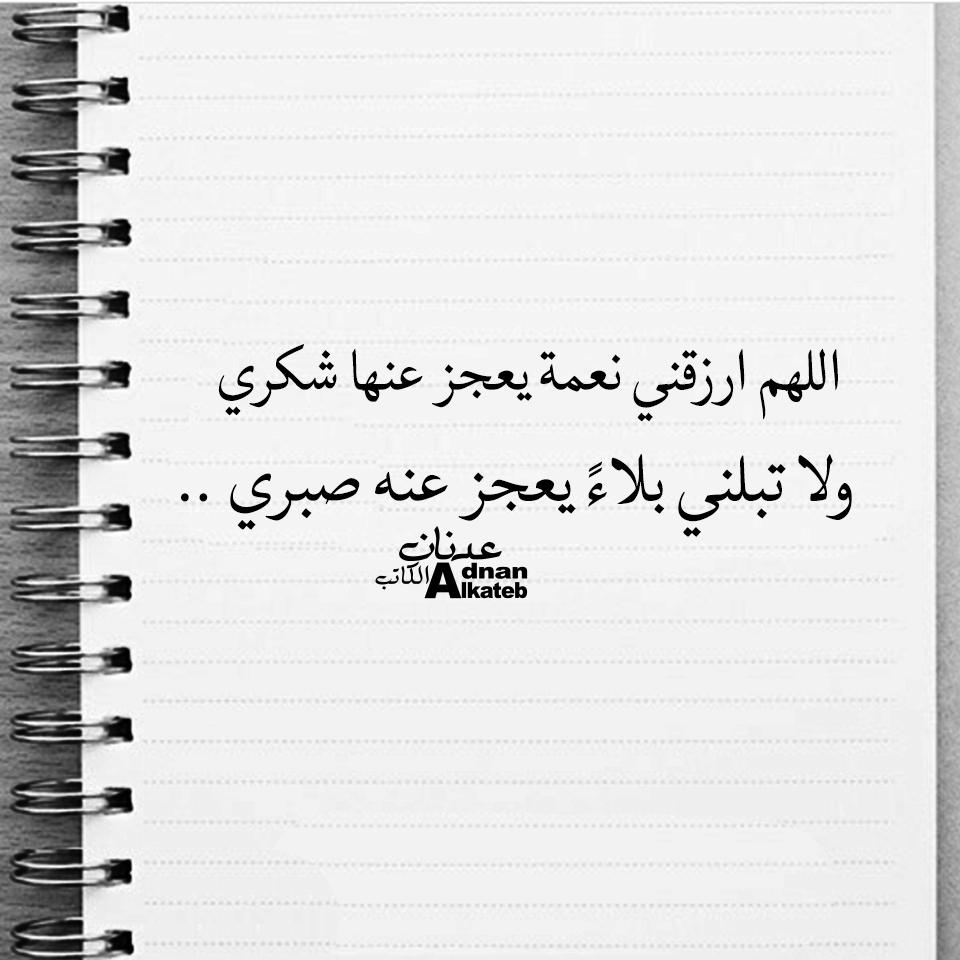 اللهم ارزقني نعمة يعجز عنها شكري ولا تبلني بلاء يعجز عنه صبري ..