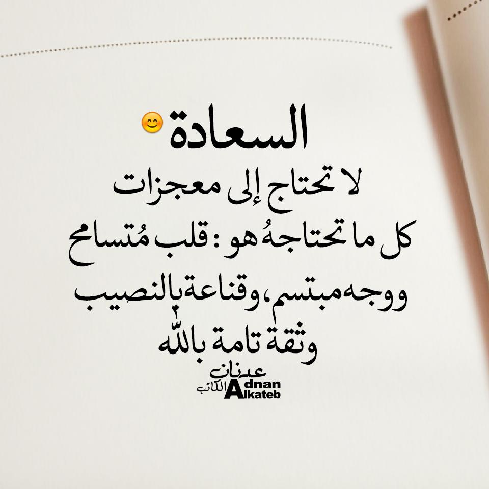 كلمات عدنان الكاتب  السعادة لا تحتاج إلى معجزات كل ما تحتاجه هو:قلب متسامح ووحه مبتسم،وقناعة بالنصيب وثقة تامة بالله
