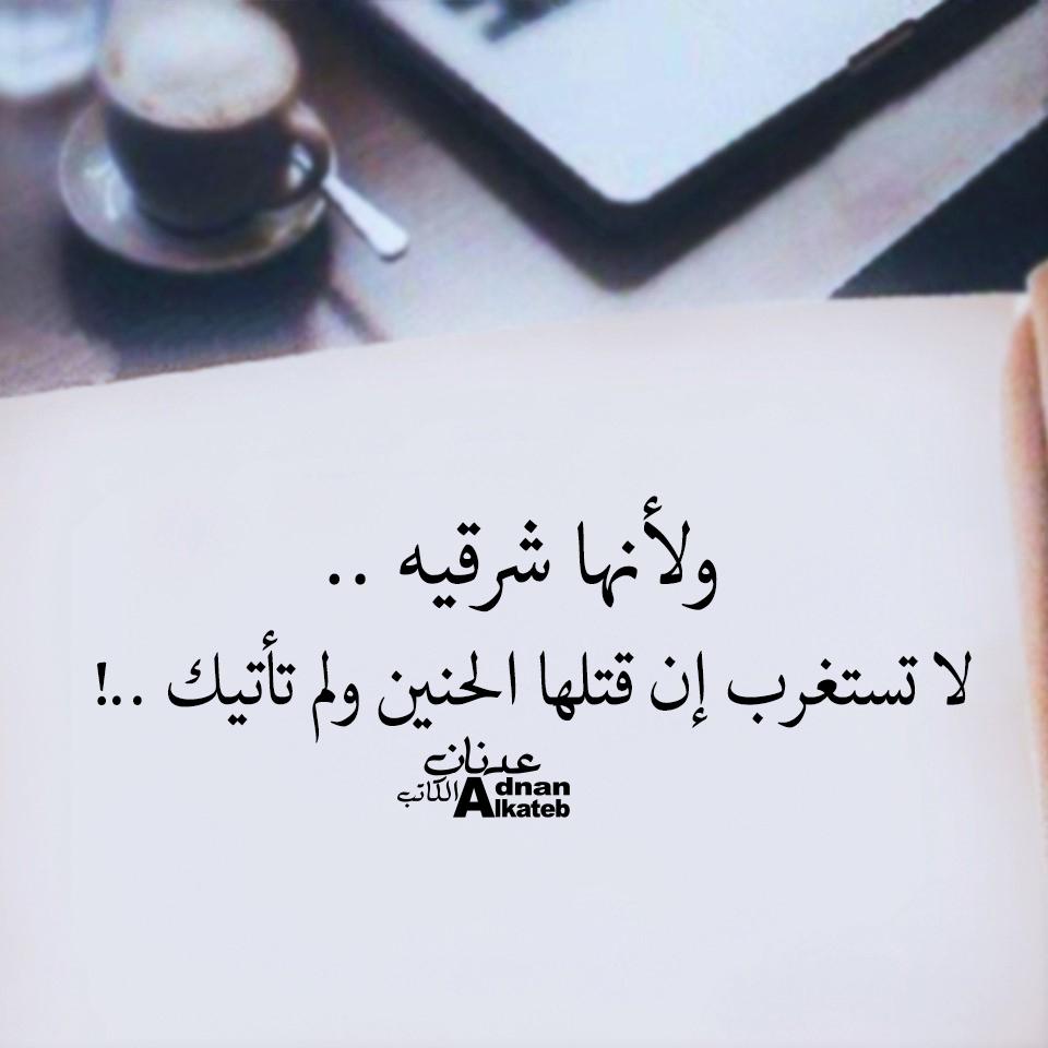 ولأنها شرقيه ..لا تستغرب إن قتلها الحنين ولم تأايك ..! كلمات عدنان الكاتب